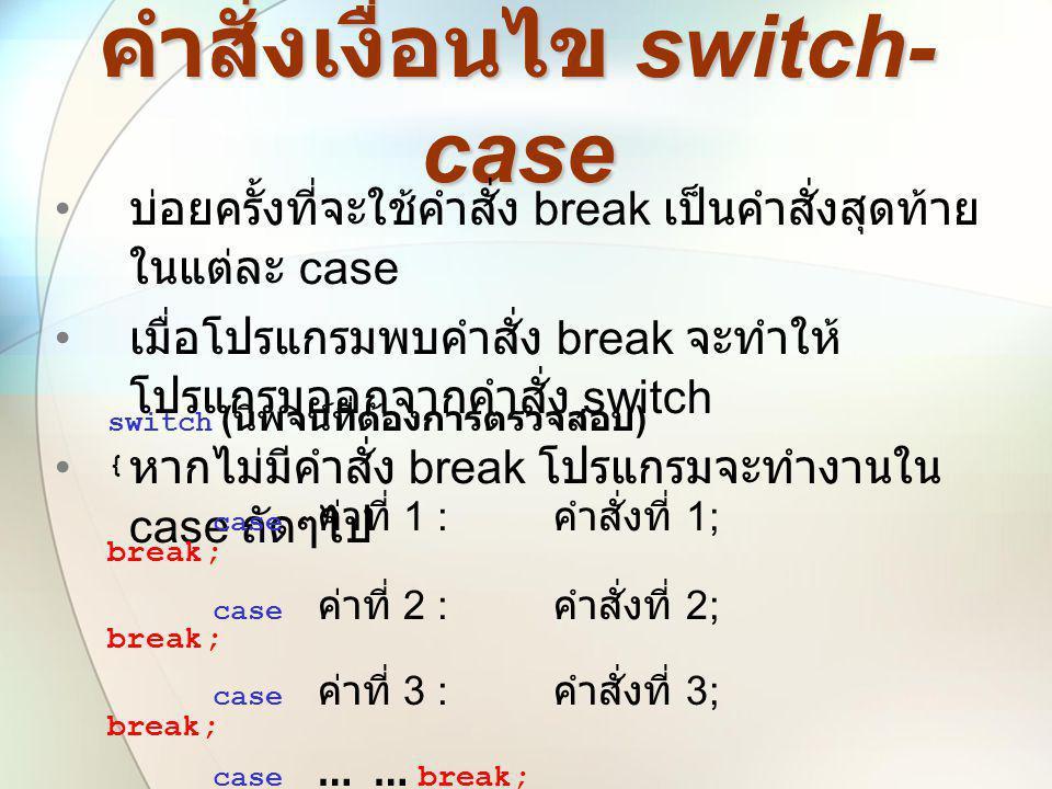คำสั่งเงื่อนไข switch- case • บ่อยครั้งที่จะใช้คำสั่ง break เป็นคำสั่งสุดท้าย ในแต่ละ case • เมื่อโปรแกรมพบคำสั่ง break จะทำให้ โปรแกรมออกจากคำสั่ง sw