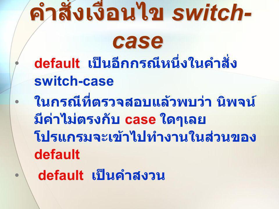คำสั่งเงื่อนไข switch- case คำสั่งเงื่อนไข switch- case •default เป็นอีกกรณีหนึ่งในคำสั่ง switch-case • ในกรณีที่ตรวจสอบแล้วพบว่า นิพจน์ มีค่าไม่ตรงกั