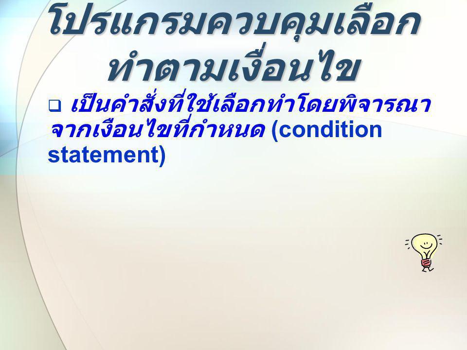 โปรแกรมควบคุมเลือก ทำตามเงื่อนไข  เป็นคำสั่งที่ใช้เลือกทำโดยพิจารณา จากเงือนไขที่กำหนด (condition statement)