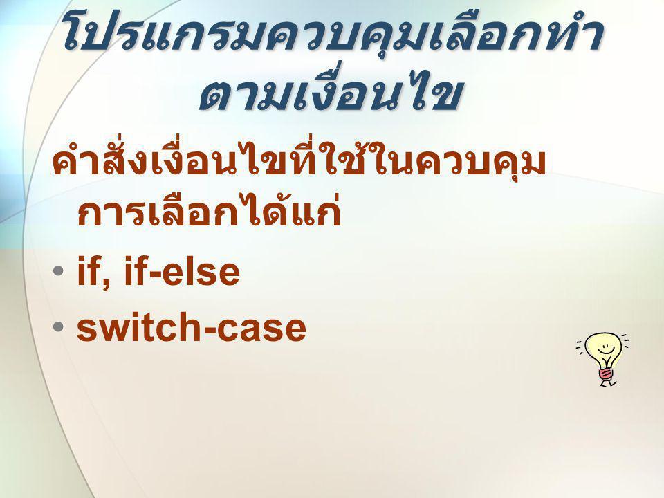 โปรแกรมควบคุมเลือกทำ ตามเงื่อนไข คำสั่งเงื่อนไขที่ใช้ในควบคุม การเลือกได้แก่ •if, if-else •switch-case
