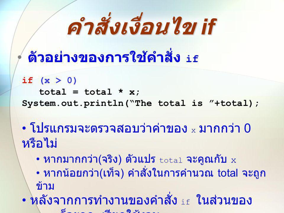 """คำสั่งเงื่อนไข if • ตัวอย่างของการใช้คำสั่ง if if (x > 0) total = total * x; System.out.println(""""The total is """"+total); • โปรแกรมจะตรวจสอบว่าค่าของ x"""