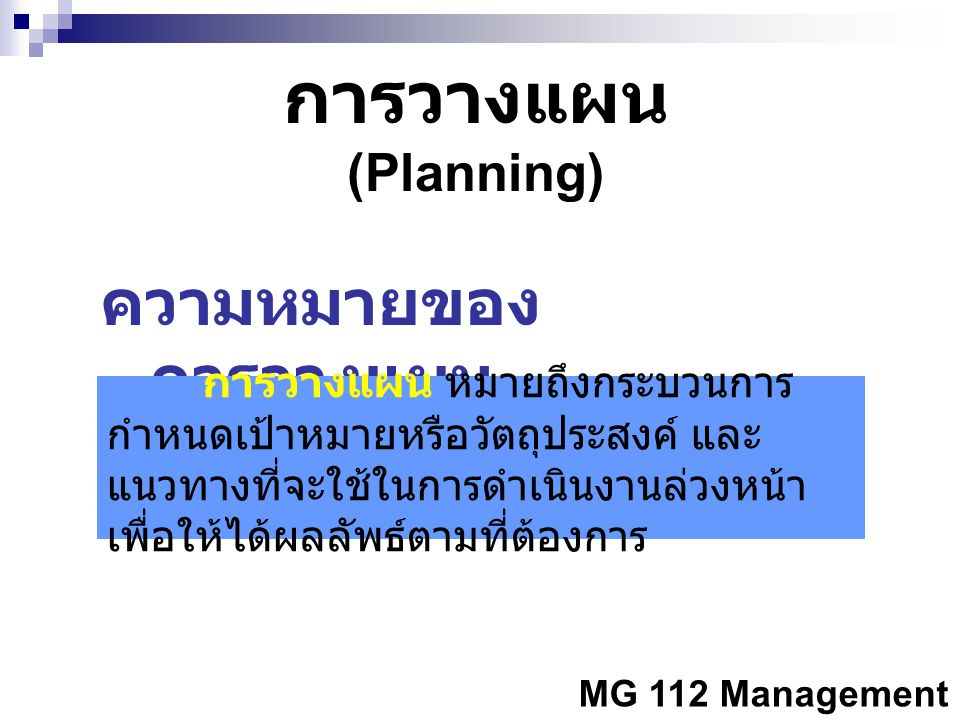 MG 112 Management การวางแผน (Planning) ความหมายของ การวางแผน การวางแผน หมายถึงกระบวนการ กำหนดเป้าหมายหรือวัตถุประสงค์ และ แนวทางที่จะใช้ในการดำเนินงาน