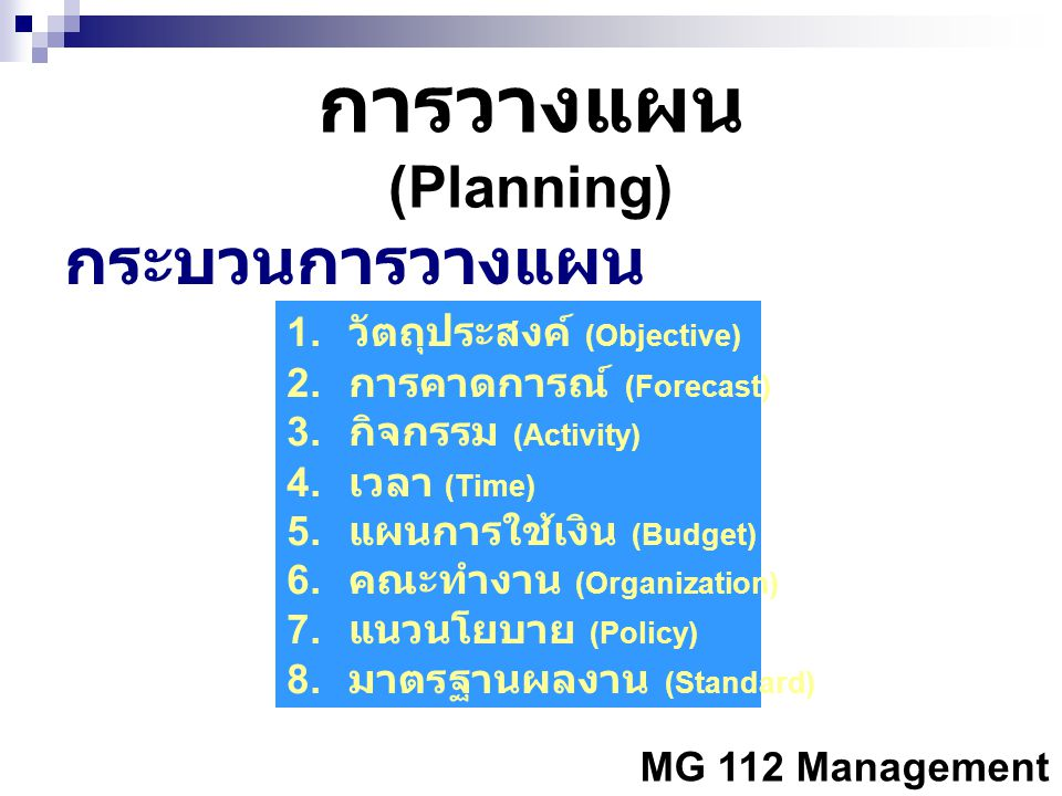 MG 112 Management การวางแผน (Planning) กระบวนการวางแผน 1. วัตถุประสงค์ (Objective) 2. การคาดการณ์ (Forecast) 3. กิจกรรม (Activity) 4. เวลา (Time) 5. แ