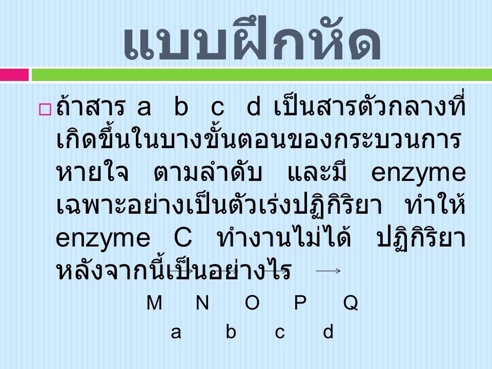แบบฝึกหัด  ถ้าสาร a b c d เป็นสารตัวกลางที่ เกิดขึ้นในบางขั้นตอนของกระบวนการ หายใจ ตามลำดับ และมี enzyme เฉพาะอย่างเป็นตัวเร่งปฏิกิริยา ทำให้ enzyme C ทำงานไม่ได้ ปฏิกิริยา หลังจากนี้เป็นอย่างไร MNOPQ a b c d