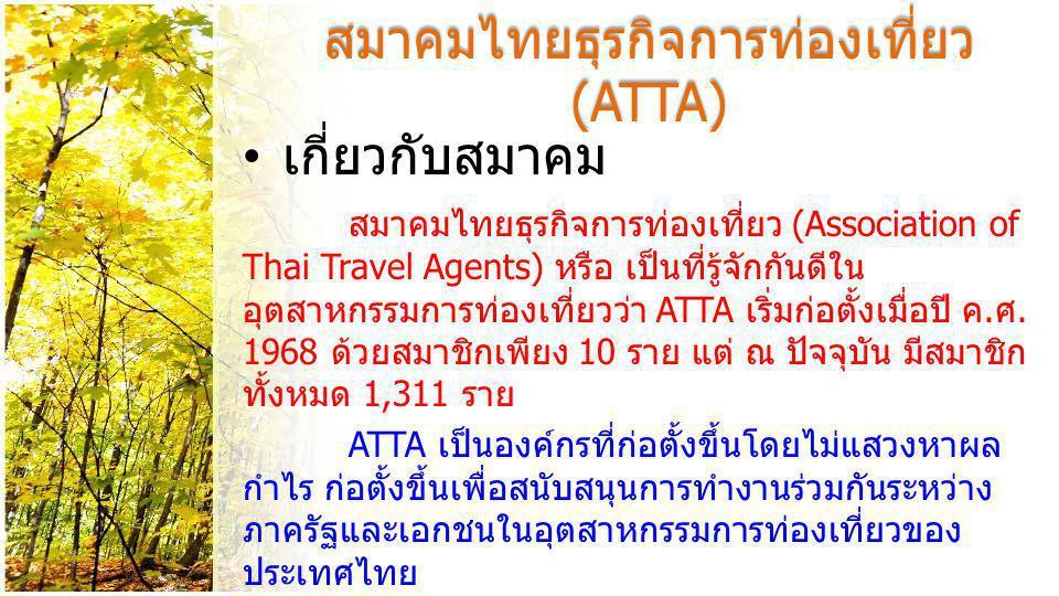 สมาคมไทยธุรกิจการท่องเที่ยว (ATTA) • ประเภทของสมาชิก - สมาชิกสามัญ (Active Member) ได้แก่ นิติบุคคลที่ประกอบวิสาหกิจโดยตรงเกี่ยวกับการ ท่องเที่ยว ( บริษัททัวร์ต่างๆ ) - สมาชิกสมทบ (Allied Member) ได้แก่ นิติ บุคคลที่ประกอบวิสาหกิจที่เกี่ยวข้องกับอุตสาหกรรม ท่องเที่ยว เช่น โรงแรม รีสอร์ท ร้านอาหาร - สมาชิกกิตติมศักดิ์ (Honorary Member) ได้แก่ บุคคลผู้ทรงคุณวุฒิ ผู้ที่ดำรงตำแหน่งเกี่ยว ของกับอุตสาหกรรมการท่องเที่ยว เช่น ผู้ว่าการการ ท่องเที่ยวแห่งประเทศไทย หรือผู้มีอุปการะแก่ สมาคมฯ