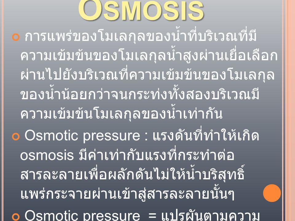 O SMOSIS การแพร่ของโมเลกุลของน้ำที่บริเวณที่มี ความเข้มข้นของโมเลกุลน้ำสูงผ่านเยื่อเลือก ผ่านไปยังบริเวณที่ความเข้มข้นของโมเลกุล ของน้ำน้อยกว่าจนกระท่งทั้งสองบริเวณมี ความเข้มข้นโมเลกุลของน้ำเท่ากัน Osmotic pressure : แรงดันที่ทำให้เกิด osmosis มีค่าเท่ากับแรงที่กระทำต่อ สารละลายเพื่อผลักดันไม่ให้น้ำบริสุทธิ์ แพร่กระจายผ่านเข้าสู่สารละลายนั้นๆ Osmotic pressure = แปรผันตามความ เข้มข้นของสารละลาย