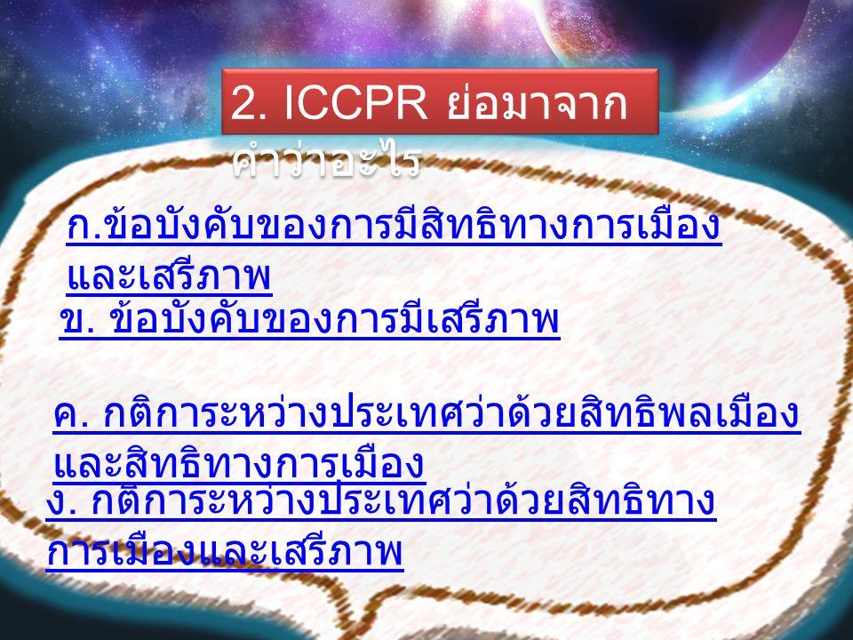 2. ICCPR ย่อมาจาก คำว่าอะไร ค. กติการะหว่างประเทศว่าด้วยสิทธิพลเมือง และสิทธิทางการเมือง ง. กติการะหว่างประเทศว่าด้วยสิทธิทาง การเมืองและเสรีภาพ ข. ข้