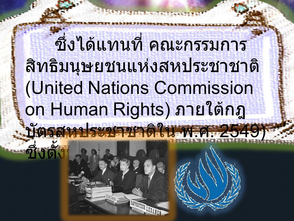 ซึ่งได้แทนที่ คณะกรรมการ สิทธิมนุษยชนแห่งสหประชาชาติ (United Nations Commission on Human Rights) ภายใต้กฎ บัตรสหประชาชาติใน พ. ศ. 2549) ซึ่งตั้งขึ้นอย