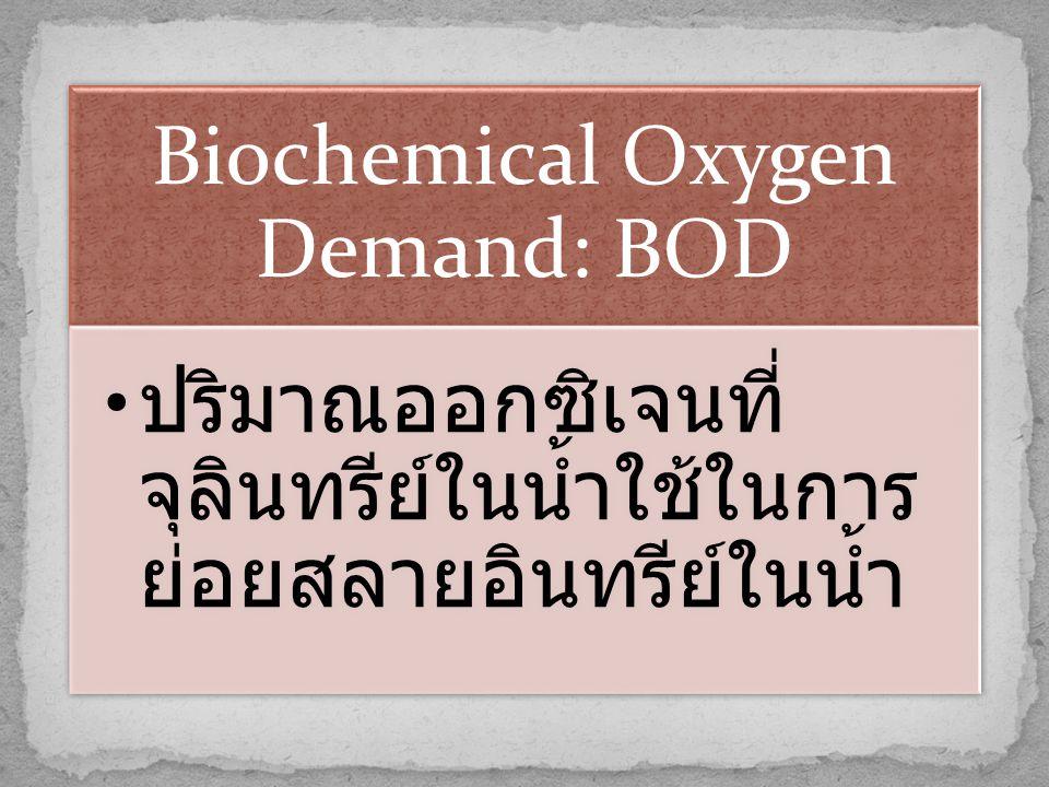 Biochemical Oxygen Demand: BOD • ปริมาณออกซิเจนที่ จุลินทรีย์ในน้ำใช้ในการ ย่อยสลายอินทรีย์ในน้ำ