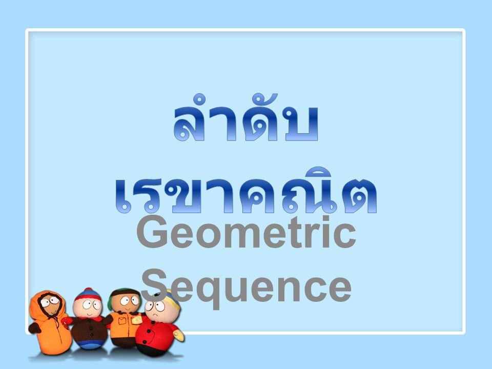 ลำดับเรขาคณิต ( Geometric Sequence )