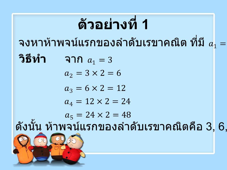ตัวอย่างที่ 2 จงหาพจน์แรกของลำดับเรขาคณิตที่มี 16 เป็นพจน์ที่ 5 และ มี 2 เป็นอัตราส่วนร่วม ดังนั้น พจน์แรกของลำดับ คือ 1