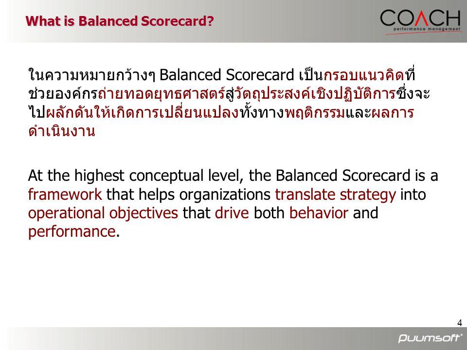 4 ในความหมายกว้างๆ Balanced Scorecard เป็นกรอบแนวคิดที่ ช่วยองค์กรถ่ายทอดยุทธศาสตร์สู่วัตถุประสงค์เชิงปฏิบัติการซึ่งจะ ไปผลักดันให้เกิดการเปลี่ยนแปลงท