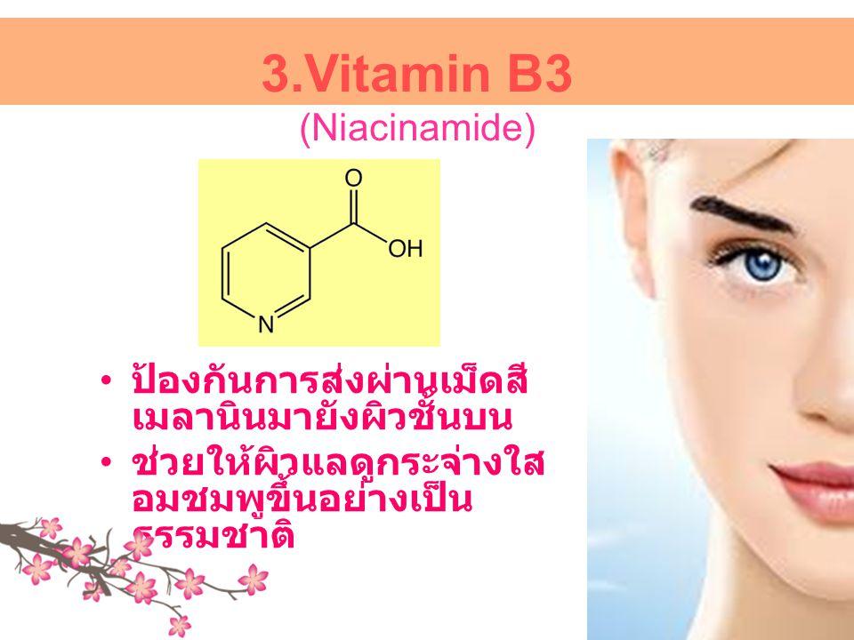 3.Vitamin B3 (Niacinamide) • ป้องกันการส่งผ่านเม็ดสี เมลานินมายังผิวชั้นบน • ช่วยให้ผิวแลดูกระจ่างใส อมชมพูขึ้นอย่างเป็น ธรรมชาติ