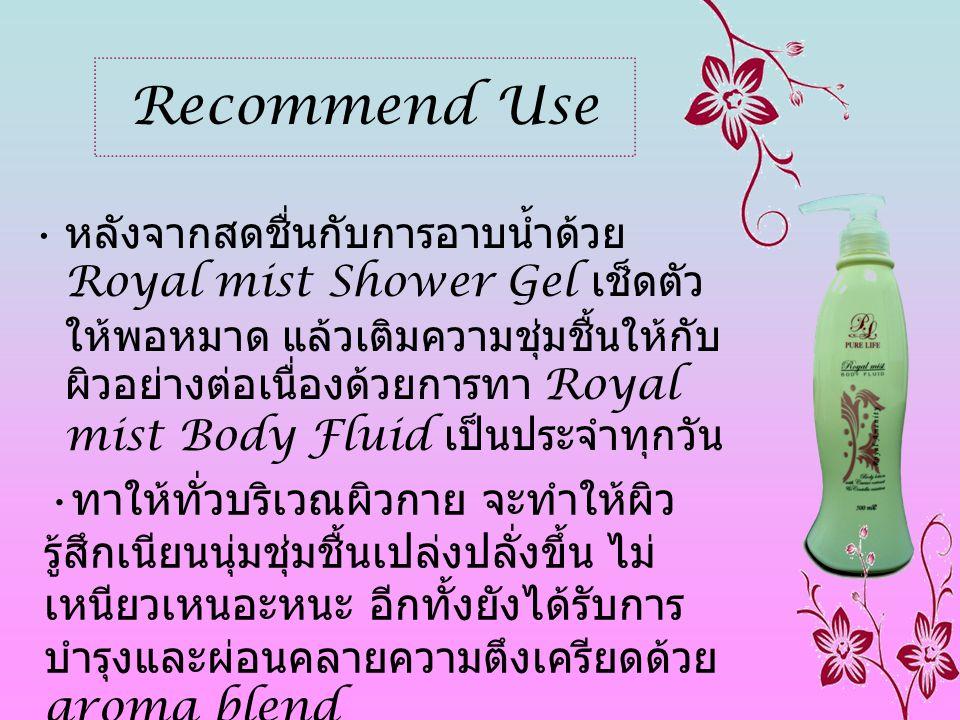 Recommend Use • หลังจากสดชื่นกับการอาบน้ำด้วย Royal mist Shower Gel เช็ดตัว ให้พอหมาด แล้วเติมความชุ่มชื้นให้กับ ผิวอย่างต่อเนื่องด้วยการทา Royal mist