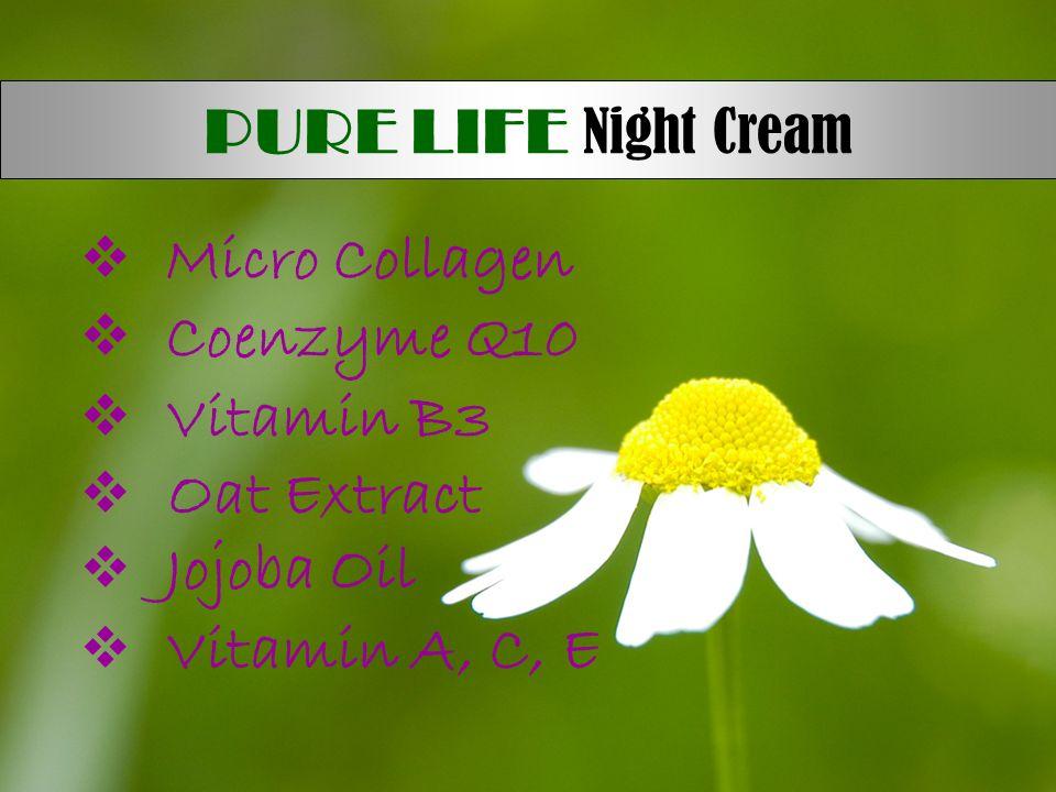  Micro Collagen  Coenzyme Q10  Vitamin B3  Oat Extract  Jojoba Oil  Vitamin A, C, E PURE LIFE Night Cream
