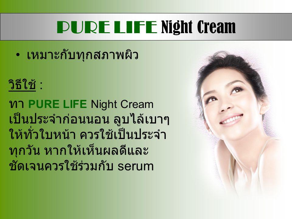 • เหมาะกับทุกสภาพผิว วิธีใช้ : ทา PURE LIFE Night Cream เป็นประจำก่อนนอน ลูบไล้เบาๆ ให้ทั่วใบหน้า ควรใช้เป็นประจำ ทุกวัน หากให้เห็นผลดีและ ชัดเจนควรใช