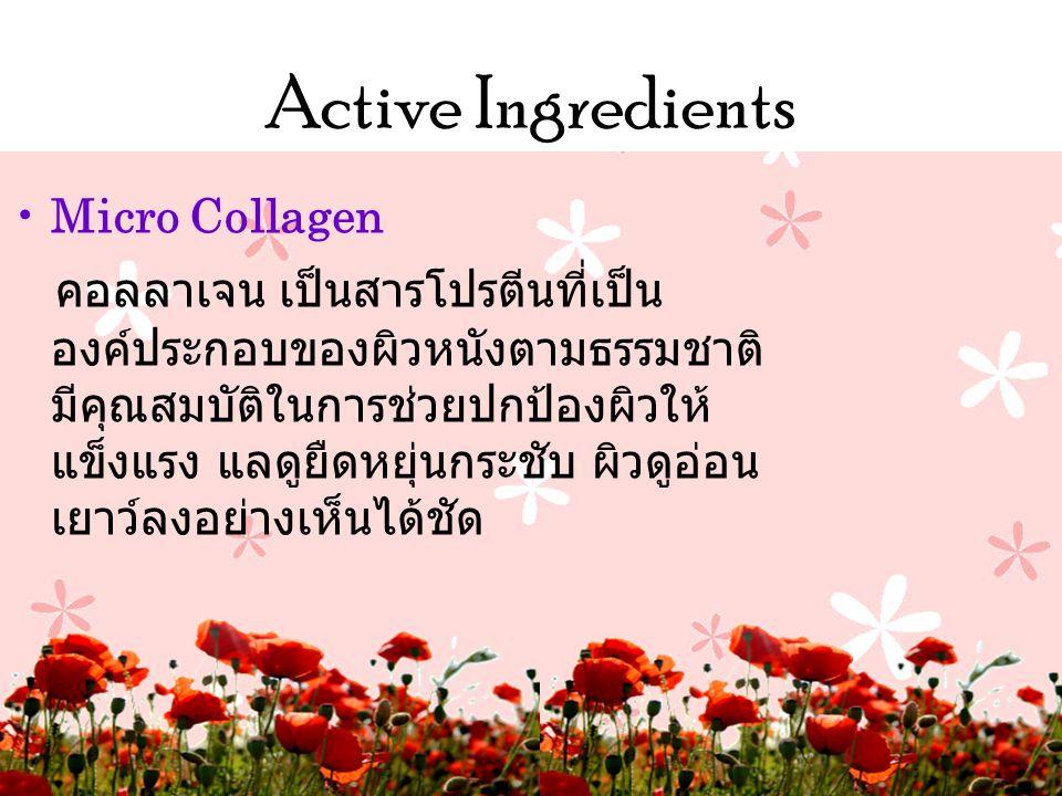 Active Ingredients •Micro Collagen คอลลาเจน เป็นสารโปรตีนที่เป็น องค์ประกอบของผิวหนังตามธรรมชาติ มีคุณสมบัติในการช่วยปกป้องผิวให้ แข็งแรง แลดูยืดหยุ่นกระชับ ผิวดูอ่อน เยาว์ลงอย่างเห็นได้ชัด