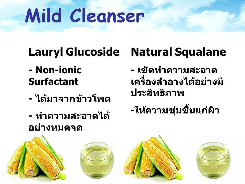 Mild Cleanser Lauryl Glucoside - Non-ionic Surfactant - ได้มาจากข้าวโพด - ทำความสะอาดได้ อย่างหมดจด - ไม่ก่อให้เกิดการ ระคายเคือง Natural Squalane - เ