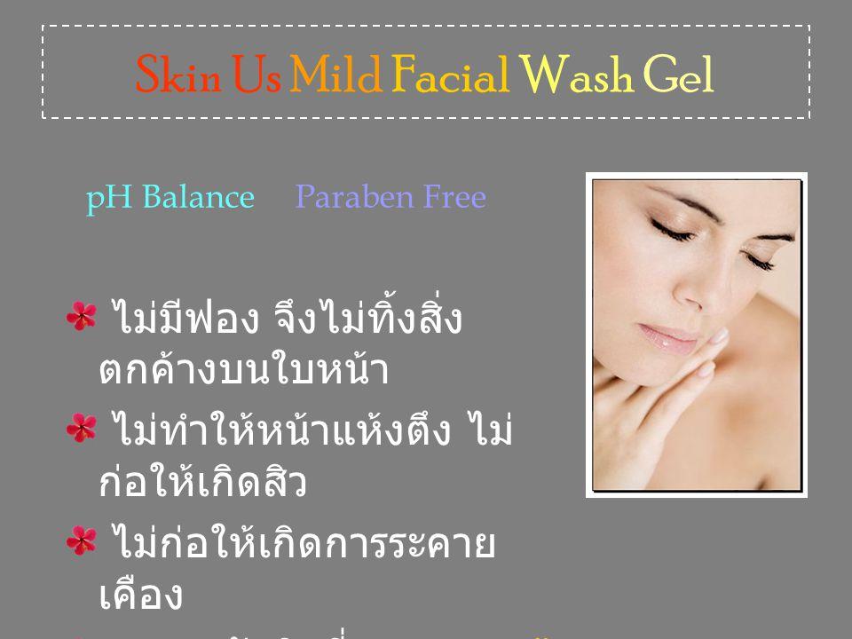Skin Us Mild Facial Wash Gel ไม่มีฟอง จึงไม่ทิ้งสิ่ง ตกค้างบนใบหน้า ไม่ทำให้หน้าแห้งตึง ไม่ ก่อให้เกิดสิว ไม่ก่อให้เกิดการระคาย เคือง เหมาะกับผิวที่บอบบางแพ้ ง่าย pH Balance Paraben Free