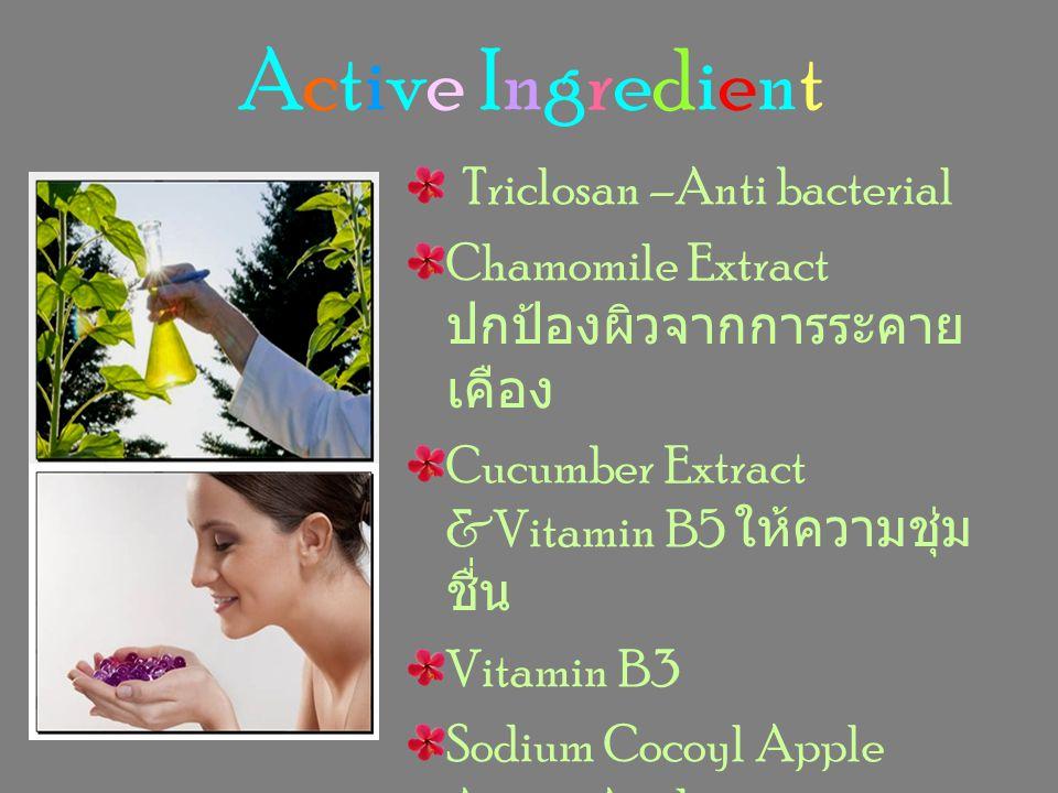 Active Ingredient Triclosan –Anti bacterial Chamomile Extract ปกป้องผิวจากการระคาย เคือง Cucumber Extract &Vitamin B5 ให้ความชุ่ม ชื่น Vitamin B3 Sodi