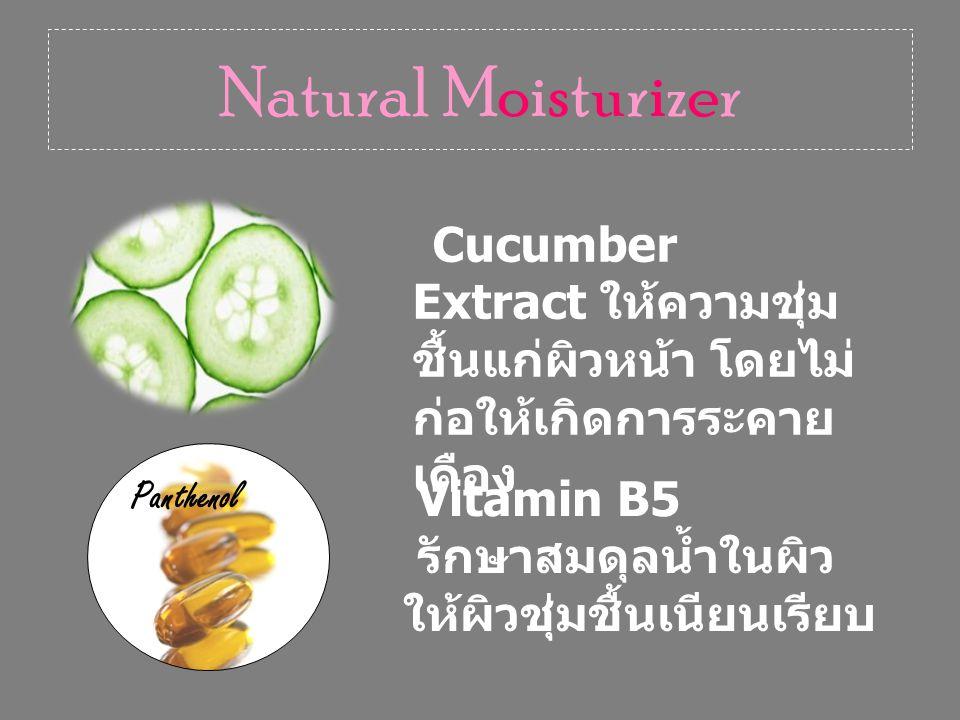 Natural Moisturizer Cucumber Extract ให้ความชุ่ม ชื้นแก่ผิวหน้า โดยไม่ ก่อให้เกิดการระคาย เคือง Panthenol Vitamin B5 รักษาสมดุลน้ำในผิว ให้ผิวชุ่มชื้นเนียนเรียบ