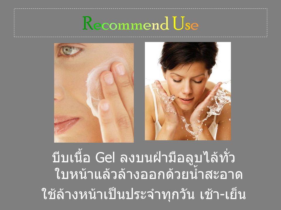 Recommend Use บีบเนื้อ Gel ลงบนฝ่ามือลูบไล้ทั่ว ใบหน้าแล้วล้างออกด้วยน้ำสะอาด ใช้ล้างหน้าเป็นประจำทุกวัน เช้า - เย็น