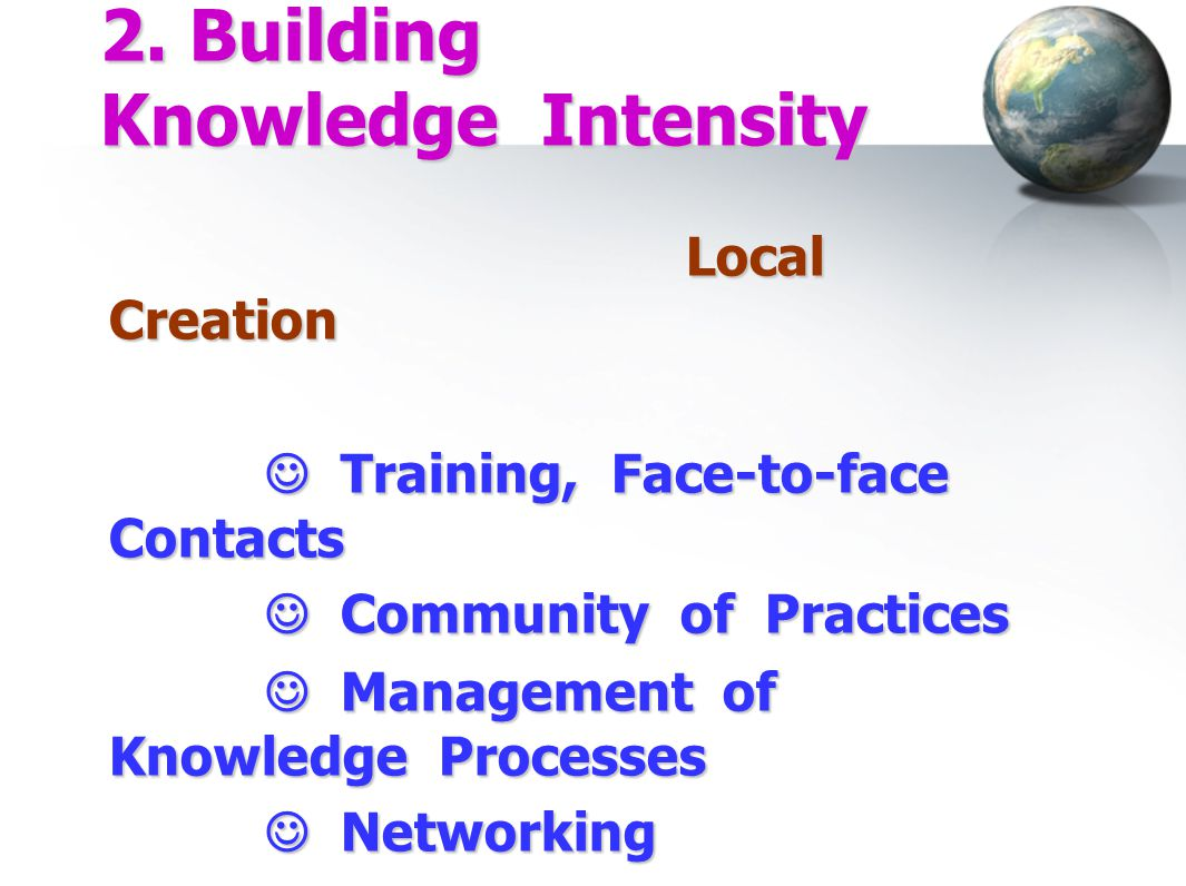 2. Building Knowledge Intensity Local Creation  Training, Face-to-face Contacts  Training, Face-to-face Contacts  Community of Practices  Communit