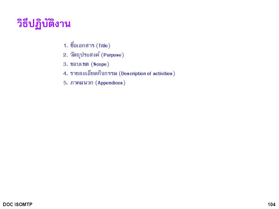 104DOC ISOMTP วิธีปฏิบัติงาน 1. ชื่อเอกสาร (Title) 2. วัตถุประสงค์ (Purpose) 3. ขอบเขต (Scope) 4. รายละเอียดกิจกรรม (Description of activities) 5. ภาค