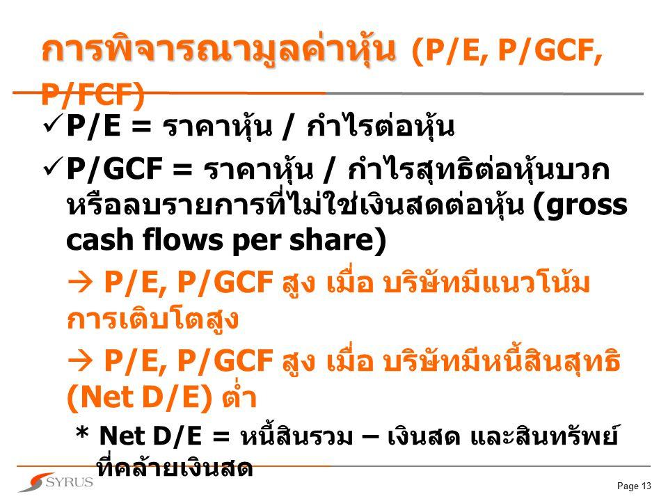 Page 13 การพิจารณามูลค่าหุ้น การพิจารณามูลค่าหุ้น (P/E, P/GCF, P/FCF)  P/E = ราคาหุ้น / กำไรต่อหุ้น  P/GCF = ราคาหุ้น / กำไรสุทธิต่อหุ้นบวก หรือลบรายการที่ไม่ใช่เงินสดต่อหุ้น (gross cash flows per share)  P/E, P/GCF สูง เมื่อ บริษัทมีแนวโน้ม การเติบโตสูง  P/E, P/GCF สูง เมื่อ บริษัทมีหนี้สินสุทธิ (Net D/E) ต่ำ * Net D/E = หนี้สินรวม – เงินสด และสินทรัพย์ ที่คล้ายเงินสด