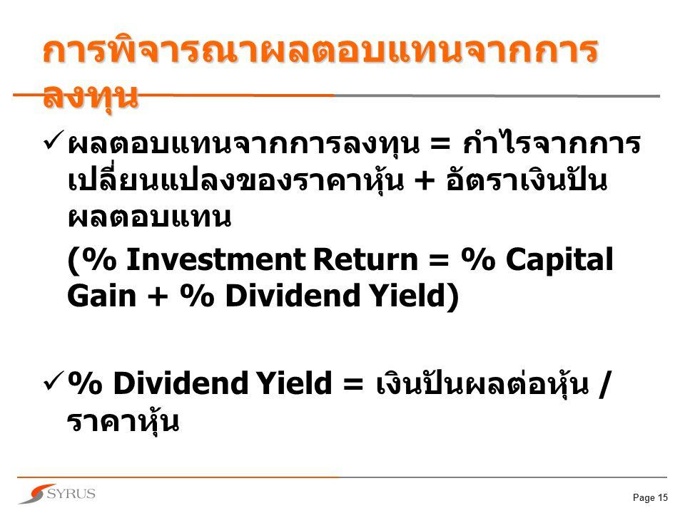 Page 15 การพิจารณาผลตอบแทนจากการ ลงทุน  ผลตอบแทนจากการลงทุน = กำไรจากการ เปลี่ยนแปลงของราคาหุ้น + อัตราเงินปัน ผลตอบแทน (% Investment Return = % Capital Gain + % Dividend Yield)  % Dividend Yield = เงินปันผลต่อหุ้น / ราคาหุ้น
