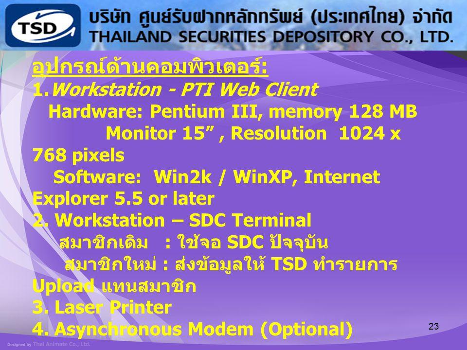 """23 อุปกรณ์ด้านคอมพิวเตอร์ : 1.Workstation - PTI Web Client Hardware: Pentium III, memory 128 MB Monitor 15"""", Resolution 1024 x 768 pixels Software: Wi"""