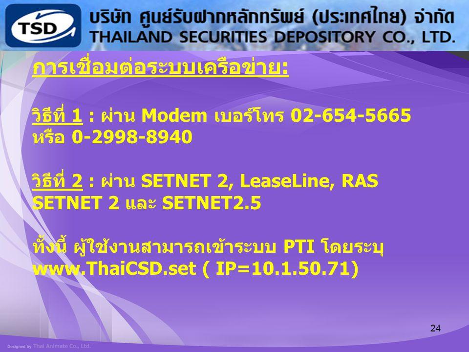 24 การเชื่อมต่อระบบเครือข่าย : วิธีที่ 1 : ผ่าน Modem เบอร์โทร 02-654-5665 หรือ 0-2998-8940 วิธีที่ 2 : ผ่าน SETNET 2, LeaseLine, RAS SETNET 2 และ SET