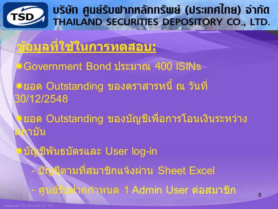 6 ข้อมูลที่ใช้ในการทดสอบ :  Government Bond ประมาณ 400 ISINs  ยอด Outstanding ของตราสารหนี้ ณ วันที่ 30/12/2548  ยอด Outstanding ของบัญชีเพื่อการโอ