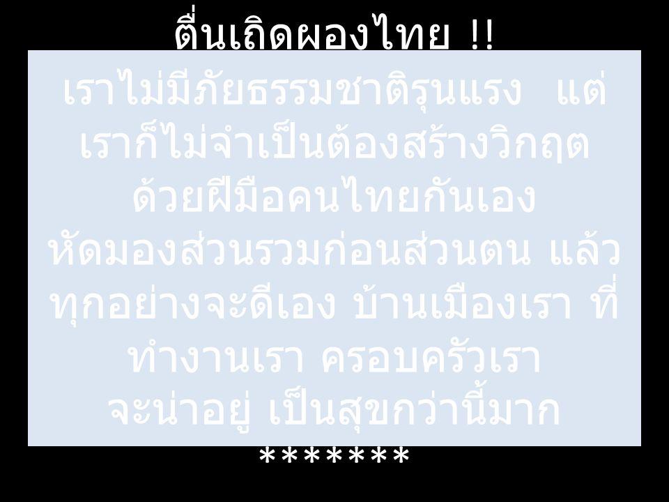 ตื่นเถิดผองไทย !! เราไม่มีภัยธรรมชาติรุนแรง แต่ เราก็ไม่จำเป็นต้องสร้างวิกฤต ด้วยฝีมือคนไทยกันเอง หัดมองส่วนรวมก่อนส่วนตน แล้ว ทุกอย่างจะดีเอง บ้านเมื