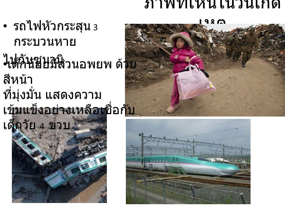 ภาพที่เห็นในวันเกิด เหตุ • รถไฟหัวกระสุน 3 กระบวนหาย ไปกับซูนามิ • เด็กน้อยมีส่วนอพยพ ด้วย สีหน้า ที่มุ่งมั่น แสดงความ เข้มแข็งอย่างเหลือเชื่อกับ เด็ก