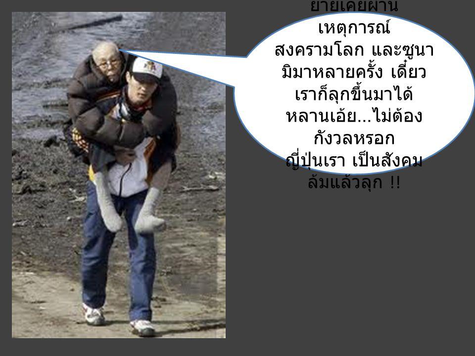 ยายเคยผ่าน เหตุการณ์ สงครามโลก และซูนา มิมาหลายครั้ง เดี๋ยว เราก็ลุกขึ้นมาได้ หลานเอ้ย... ไม่ต้อง กังวลหรอก ญี่ปุ่นเรา เป็นสังคม ล้มแล้วลุก !!