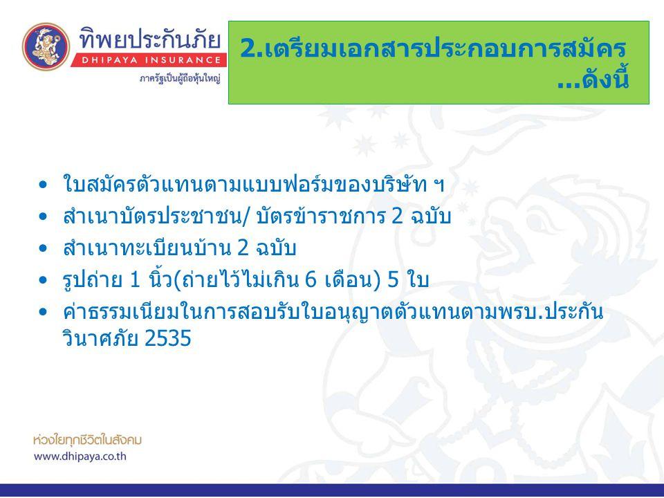 •ใบสมัครตัวแทนตามแบบฟอร์มของบริษัท ฯ •สำเนาบัตรประชาชน/ บัตรข้าราชการ 2 ฉบับ •สำเนาทะเบียนบ้าน 2 ฉบับ •รูปถ่าย 1 นิ้ว(ถ่ายไว้ไม่เกิน 6 เดือน) 5 ใบ •ค่