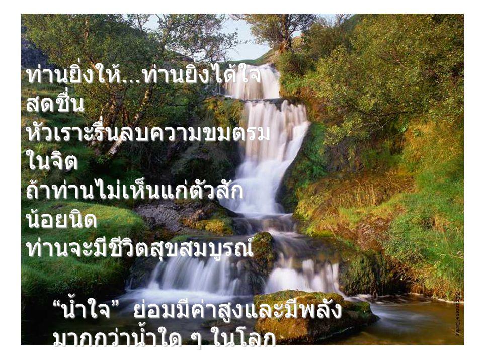 น้ำใจ ย่อมมีค่าสูงและมีพลัง มากกว่าน้ำใด ๆ ในโลก ท่านยิ่งให้...