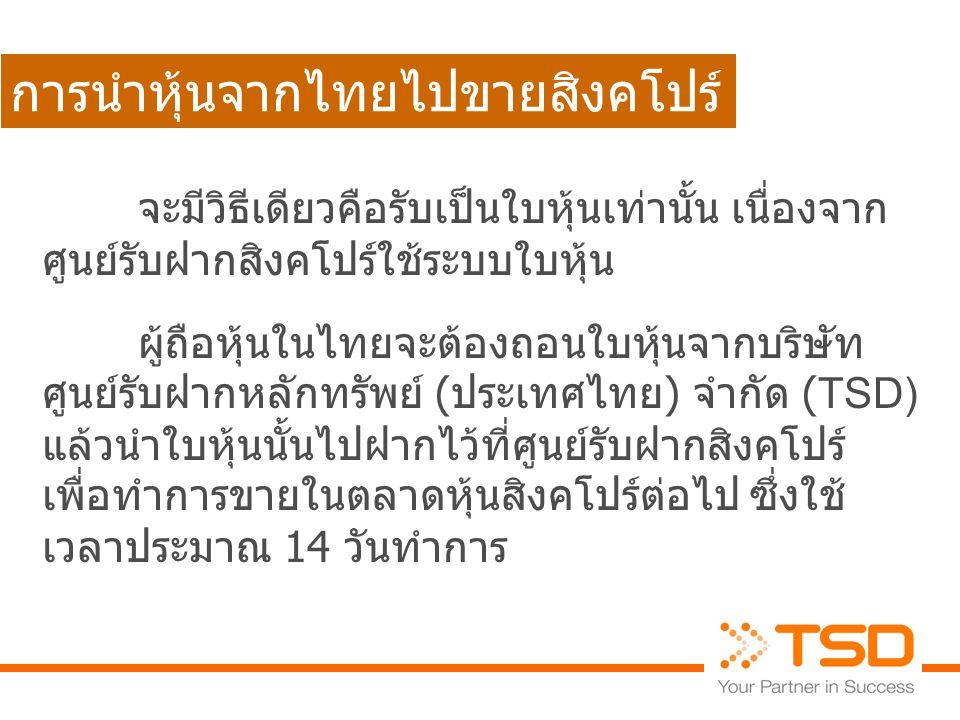 การถอนหุ้นที่ไทยไปขายที่สิงคโปร์ THAILAND SINGAPORE นักลงทุน TSD 1 2 3 4 56 7 ระยะเวลาดำเนินการประมาณ 14 วันทำการ ถอนหุ้นจาก TSD ออกใบหุ้นใหม่ให้กับผู้ ถือหุ้นผ่านโบรกเกอร์ ฝากใบหุ้นเข้า CDP ที่สิงคโปร์ แจ้งโอนหุ้น ให้กับผู้ถือ หุ้นที่ถอน โอนหุ้นเข้า CDP ออกใบหุ้น ส่งให้ CDP ขายหุ้น บริษัทหลักทรัพย์ (โบรกเกอร์) ศูนย์รับฝาก สิงคโปร์ CDP ตลาดหลักทรัพย์ สิงคโปร์ SGX นายทะเบียน LIM