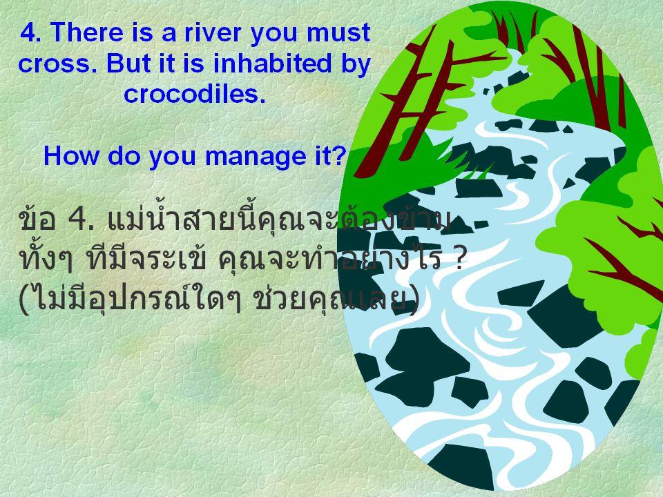 ข้อ 4. แม่น้ำสายนี้คุณจะต้องข้าม ทั้งๆ ทีมีจระเข้ คุณจะทำอย่างไร ? ( ไม่มีอุปกรณ์ใดๆ ช่วยคุณเลย )