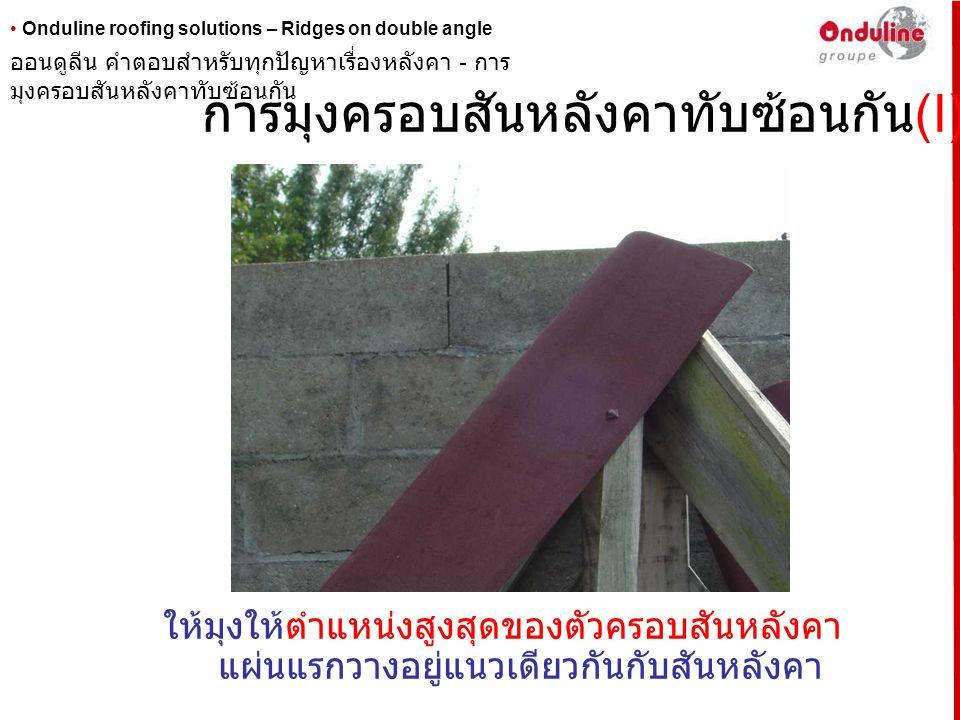 • Onduline roofing solutions – Ridges on double angle การมุงครอบสันหลังคาทับซ้อนกัน (II) ให้ทำการตัดส่วนปลายของครอบสันหลังคาแผ่นที่สองออกด้าน หนึ่ง ( ทำการวัดก่อนตัด ) เพื่อหลีกเลี่ยงไม่ให้ส่วนปลายครอบ สันหลังคาแผ่นนี้ไปทับสันของสันครอบหลังคาแผ่นแรก ซึ่ง จะทำให้เกิดความหนาที่มากเกินไป ออนดูลีน คำตอบสำหรับทุกปัญหาเรื่องหลังคา - การ มุงสันครอบหลังคาทับซ้อนกัน