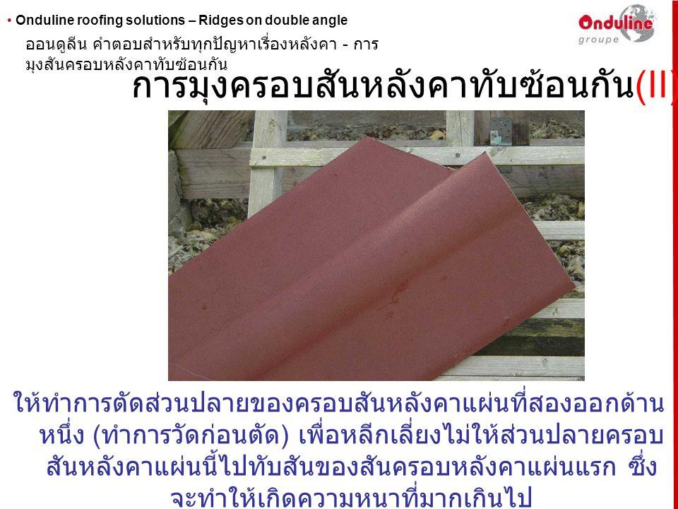 • Onduline roofing solutions – Ridges on double angle การมุงครอบสันหลังคาทับซ้อนกัน (II) ให้ทำการตัดส่วนปลายของครอบสันหลังคาแผ่นที่สองออกด้าน หนึ่ง (