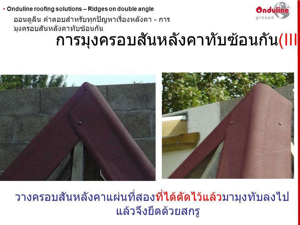 • Onduline roofing solutions – Ridges on double angle การมุงครอบสันหลังคาทับซ้อนกัน (IV) นำครอบสันหลังคาแผ่นที่สามที่ไม่ได้ตัด ออนดูลีน คำตอบสำหรับทุกปัญหาเรื่องหลังคา - การ มุงครอบสันหลังคาทับซ้อนกัน