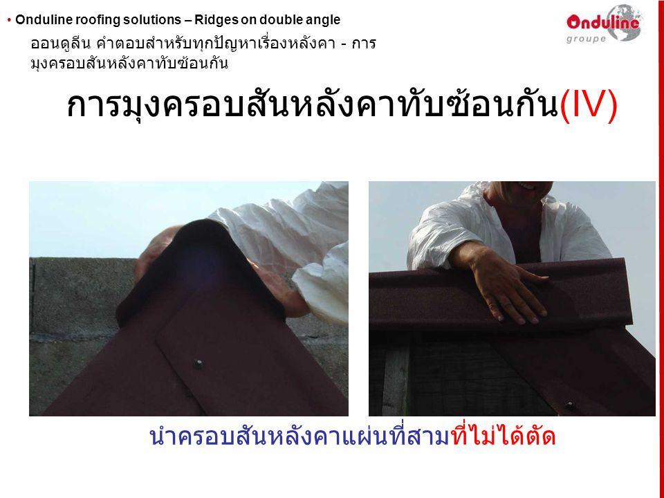 • Onduline roofing solutions – Ridges on double angle การมุงครอบสันหลังคาทับซ้อนกัน (V) หรือแบบที่ตัด ( ตามความเอียงของอีกสองแผ่น ) มามุงที่สัน หลังคาส่วนบนสุดโดยให้ครอบอีกอีกสองแผ่นไว้ ออนดูลีน คำตอบสำหรับทุกปัญหาเรื่องหลังคา - การ มุงครอบสันหลังคาทับซ้อนกัน