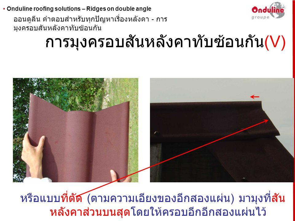 • Onduline roofing solutions – Ridges on double angle การมุงครอบสันหลังคาทับซ้อนกัน (V) หรือแบบที่ตัด ( ตามความเอียงของอีกสองแผ่น ) มามุงที่สัน หลังคา