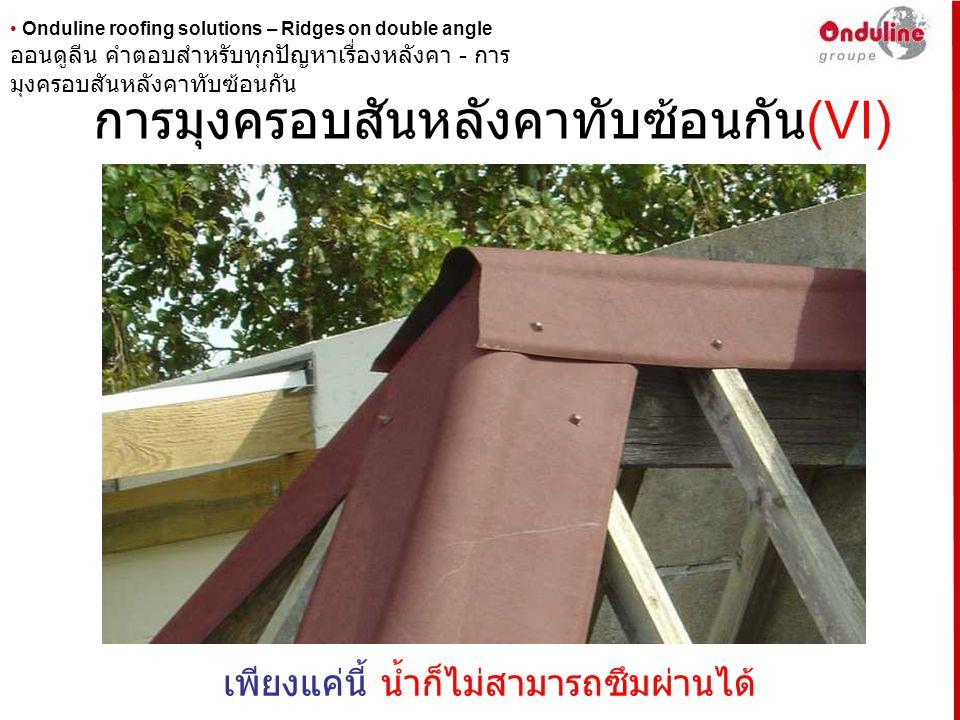• Onduline roofing solutions – Ridges on double angle การมุงครอบสันหลังคาทับซ้อนกัน (VII) อีกหนึ่งตัวอย่างในการมุงครอบสันหลังคาทับซ้อนกัน ตัวอย่างนี้จะเป็นการมุง ครอบสันหลังคาสำหรับหลังคาที่ไม่มีลาดเอียงมากนัก ( ตัวปีกครอบ สามารถทำให้แบนและตัดได้ง่าย การมุงเพื่อป้องกันการรั่วซึมก็ทำที่ จุดสูงสุดของหลังคา ) หลังจากนั้นจึงทำการยึดครอบสันหลังคาไว้ด้วยกัน ออนดูลีน คำตอบสำหรับทุกปัญหาเรื่องหลังคา - การ มุงครอบสันหลังคาทับซ้อนกัน