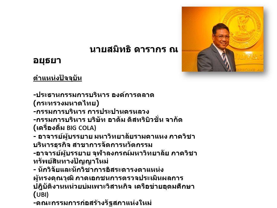 นายสมิทธิ ดารากร ณ อยุธยา ตำแหน่งปัจจุบัน - ประธานกรรมการบริหาร องค์การตลาด ( กระทรวงมหาดไทย ) - กรรมการบริหาร การประปานครหลวง - กรรมการบริหาร บริษัท