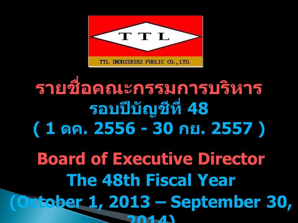 รายชื่อคณะกรรมการบริหาร รอบปีบัญชีที่ 48 ( 1 ตค. 2556 - 30 กย. 2557 ) Board of Executive Director The 48th Fiscal Year (October 1, 2013 – September 30