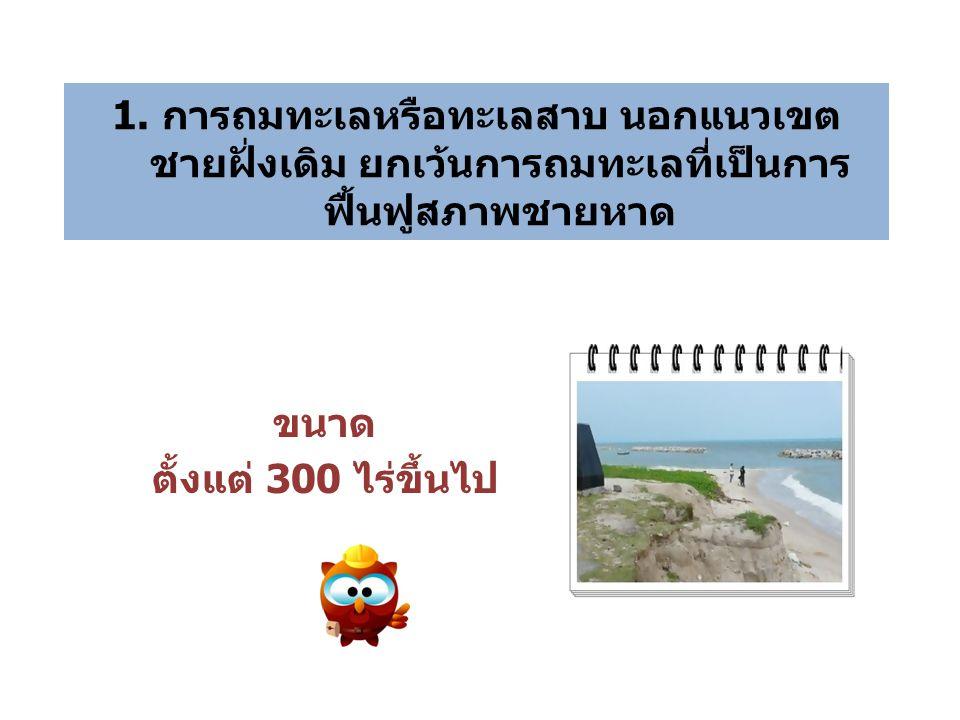 1. การถมทะเลหรือทะเลสาบ นอกแนวเขต ชายฝั่งเดิม ยกเว้นการถมทะเลที่เป็นการ ฟื้นฟูสภาพชายหาด ขนาด ตั้งแต่ 300 ไร่ขึ้นไป