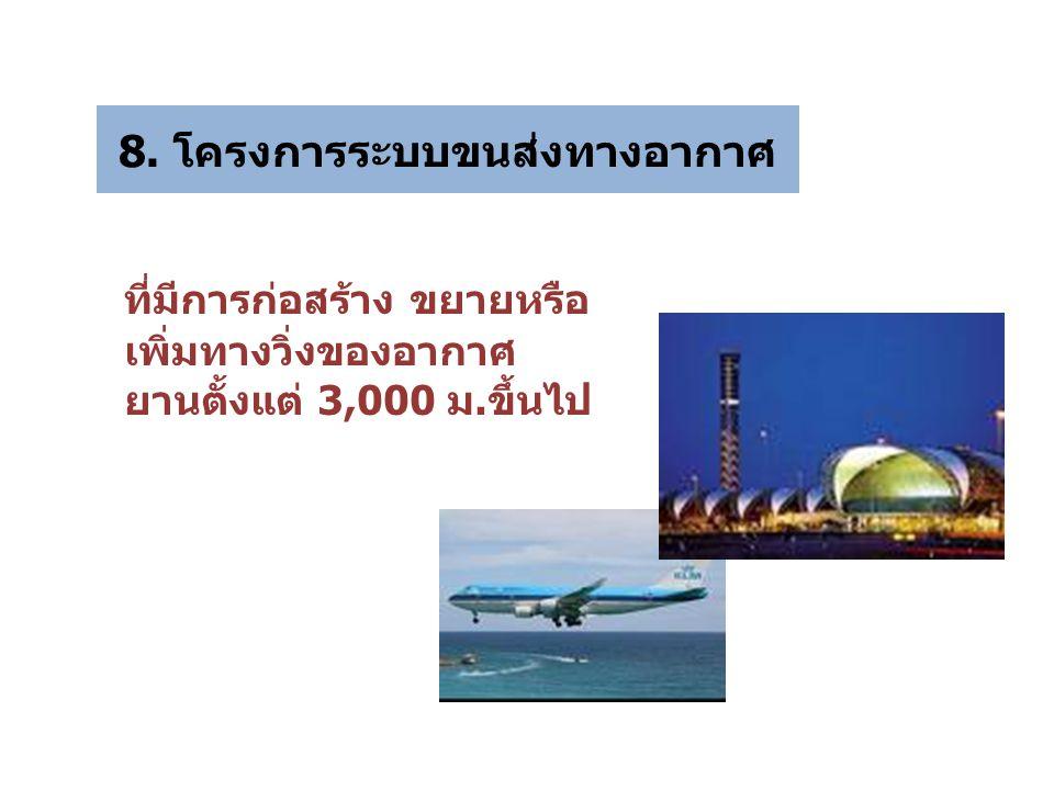 8. โครงการระบบขนส่งทางอากาศ ที่มีการก่อสร้าง ขยายหรือ เพิ่มทางวิ่งของอากาศ ยานตั้งแต่ 3,000 ม.ขึ้นไป